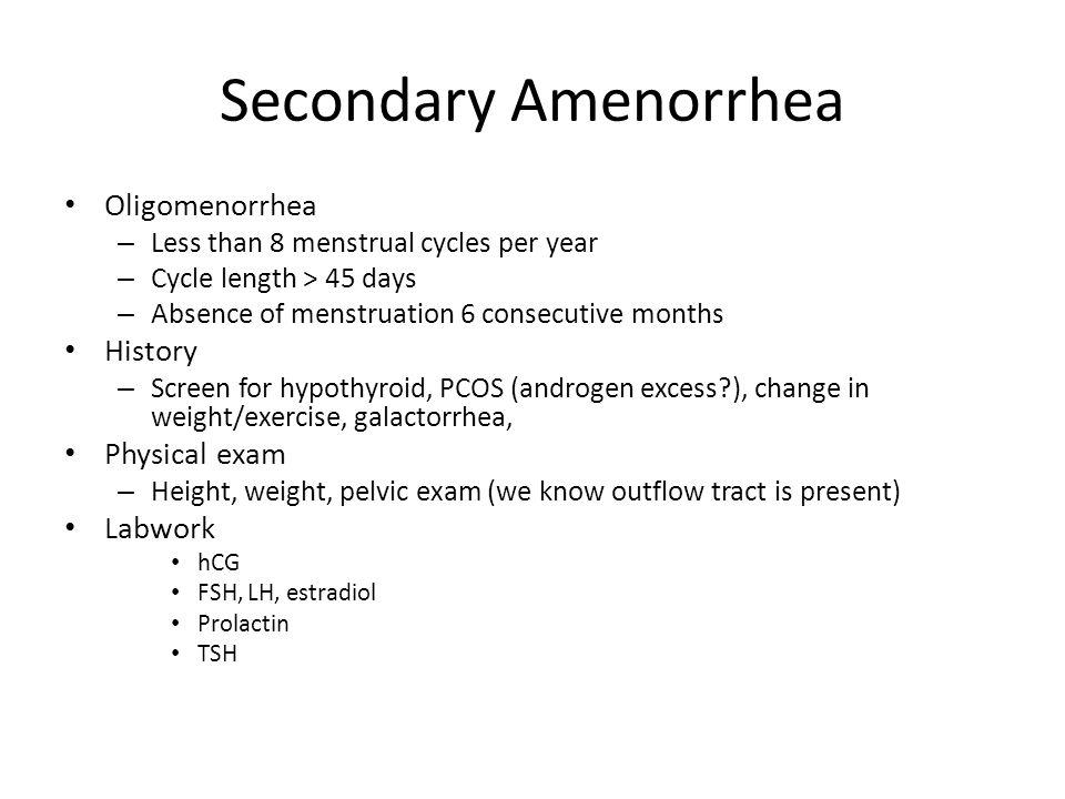 Secondary Amenorrhea Oligomenorrhea – Less than 8 menstrual cycles per year – Cycle length > 45 days – Absence of menstruation 6 consecutive months Hi