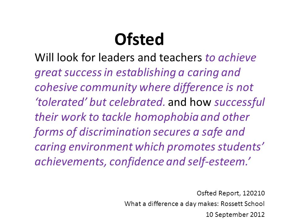 Ofsted Will look for leaders and teachers to achieve great success in establishing a caring and cohesive community where difference is not 'tolerated' but celebrated.