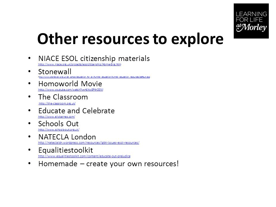 Other resources to explore NIACE ESOL citizenship materials http://www.niace.org.uk/projects/esolcitizenship/Home-Eng.htm http://www.niace.org.uk/projects/esolcitizenship/Home-Eng.htm Stonewall http://www.stonewall.org.uk/at_school/education_for_all/further_education/further_education_resources/default.aspttp://www.stonewall.org.uk/at_school/education_for_all/further_education/further_education_resources/default.asp Homoworld Movie http://www.youtube.com/watch v=HJXw8PthD0M http://www.youtube.com/watch v=HJXw8PthD0M The Classroom http://the-classroom.org.uk/ Educate and Celebrate http://www.ellybarnes.com/ http://www.ellybarnes.com/ Schools Out http://www.schools-out.org.uk/ http://www.schools-out.org.uk/ NATECLA London http://nateclaldn.wordpress.com/resources/lgbt-issues-esol-resources/ http://nateclaldn.wordpress.com/resources/lgbt-issues-esol-resources/ Equalitiestoolkit http://www.equalitiestoolkit.com/content/educate-out-prejudice http://www.equalitiestoolkit.com/content/educate-out-prejudice Homemade – create your own resources!