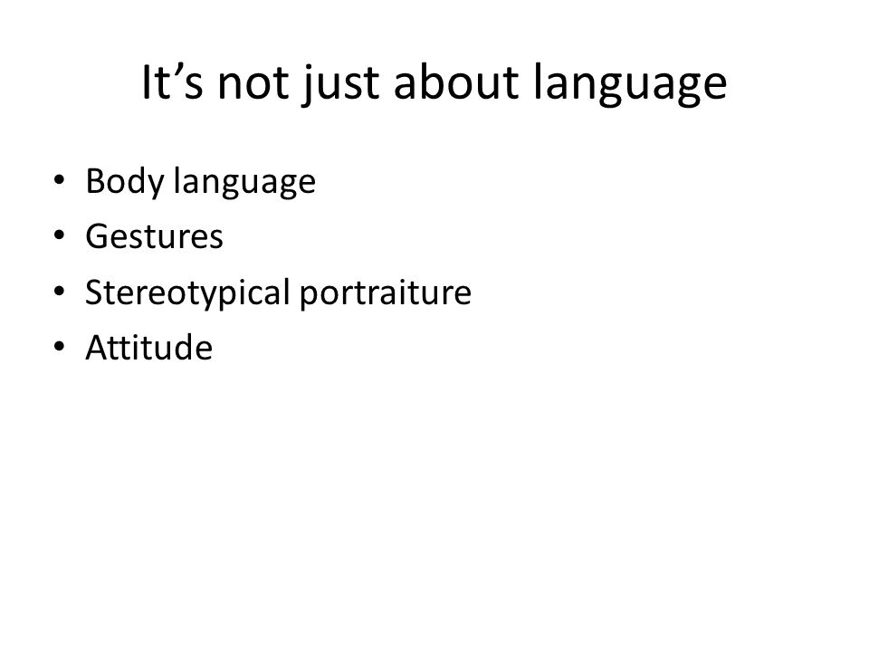 It's not just about language Body language Gestures Stereotypical portraiture Attitude