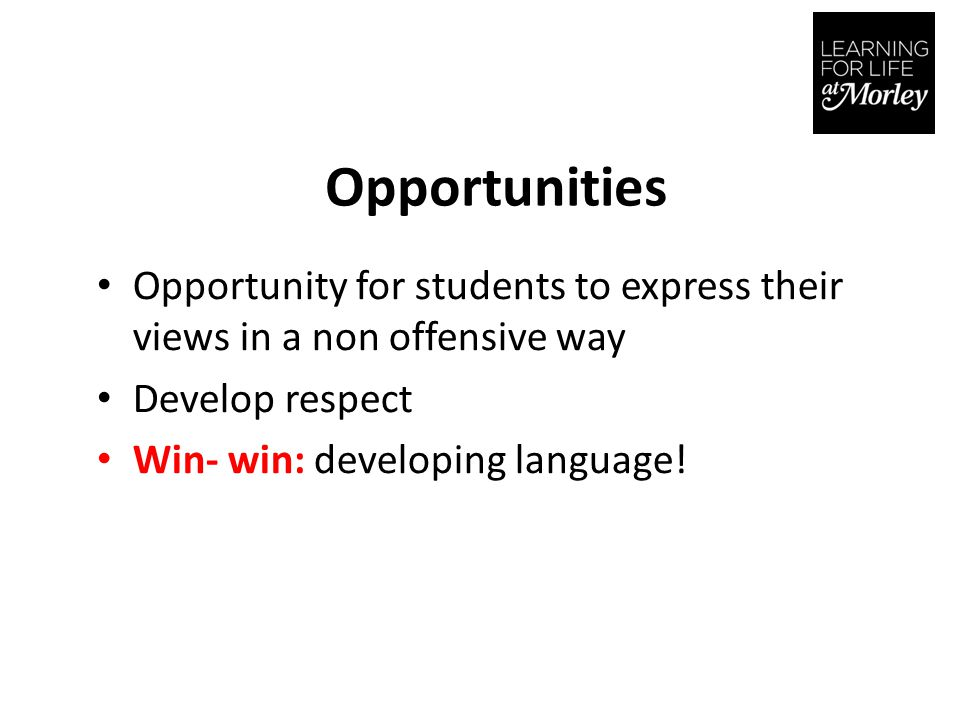 Opportunities Opportunity for students to express their views in a non offensive way Develop respect Win- win: developing language!