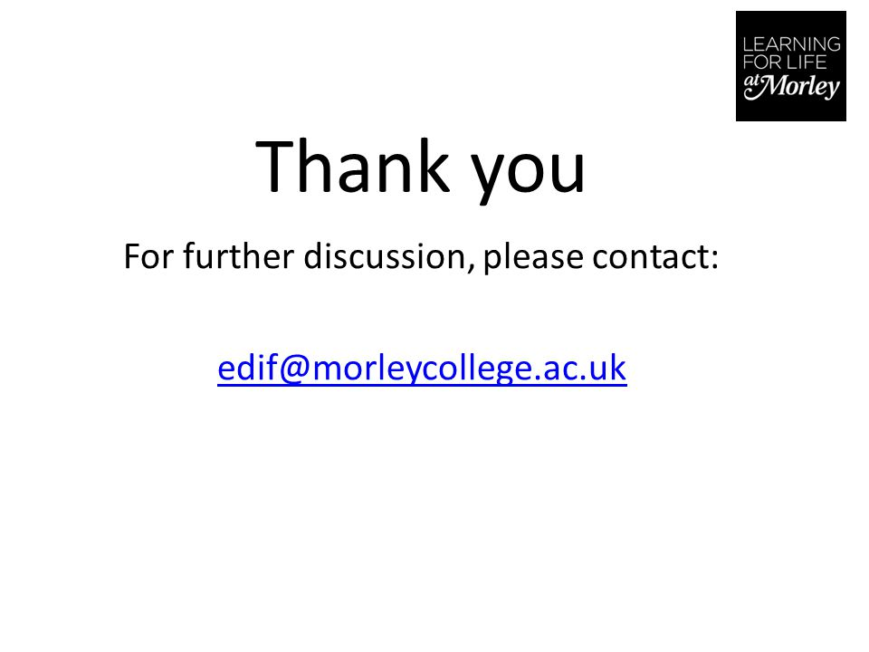 Thank you For further discussion, please contact: edif@morleycollege.ac.uk
