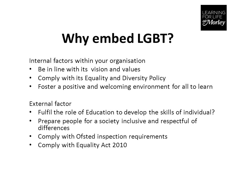 Why embed LGBT? Internal factors within your organisation Be in line with its vision and values Comply with its Equality and Diversity Policy Foster a