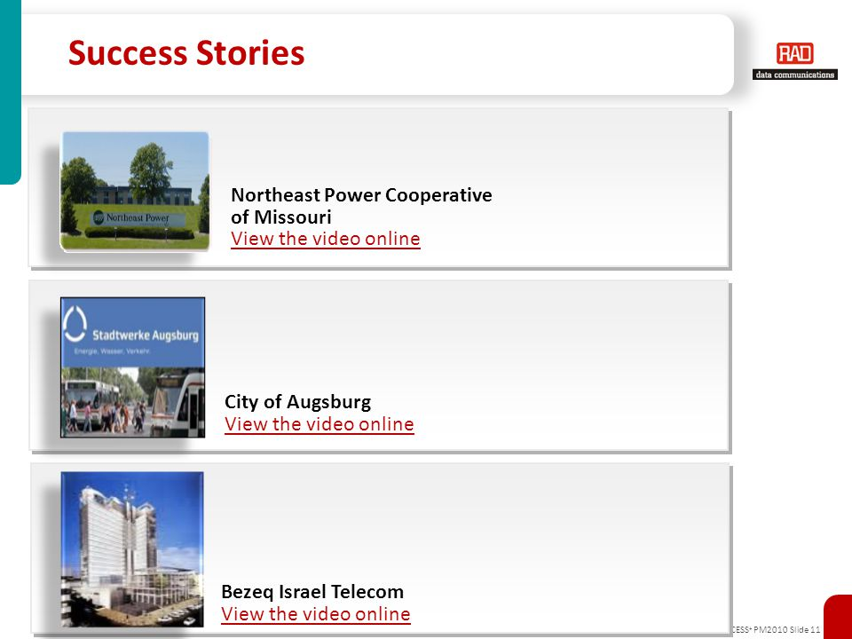 AXCESS + PM2010 Slide 11 Success Stories Northeast Power Cooperative of Missouri View the video online City of Augsburg View the video online Bezeq Is