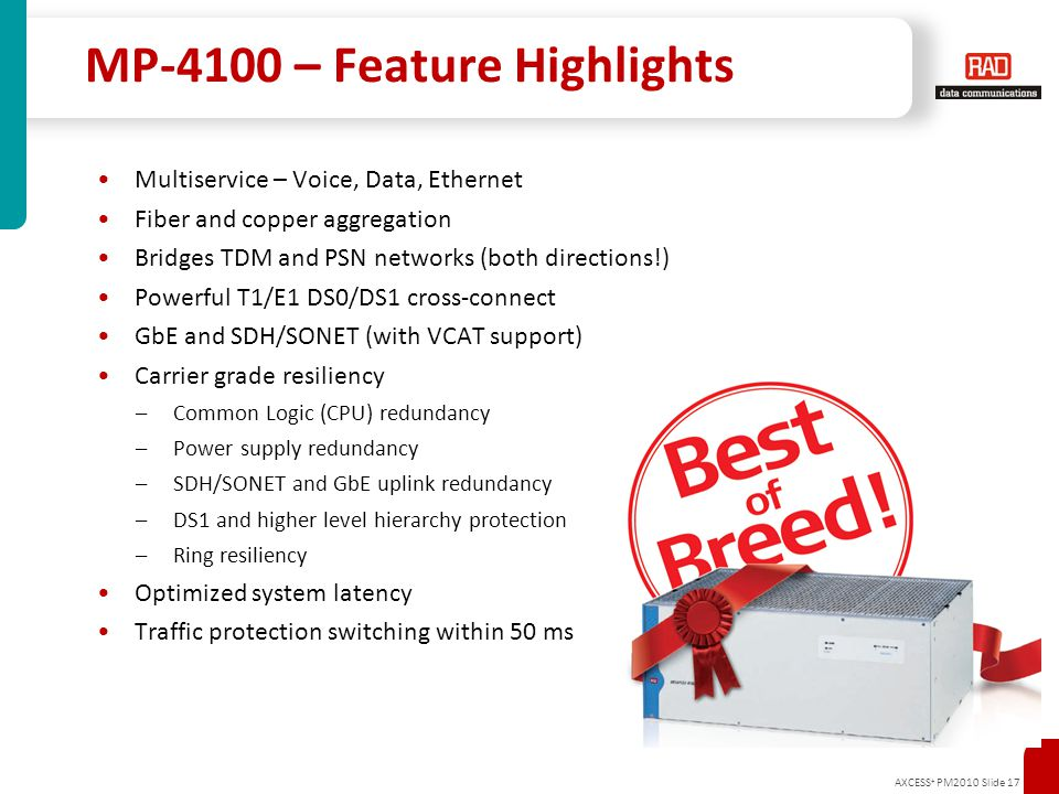 AXCESS + PM2010 Slide 17 MP-4100 – Feature Highlights Multiservice – Voice, Data, Ethernet Fiber and copper aggregation Bridges TDM and PSN networks (