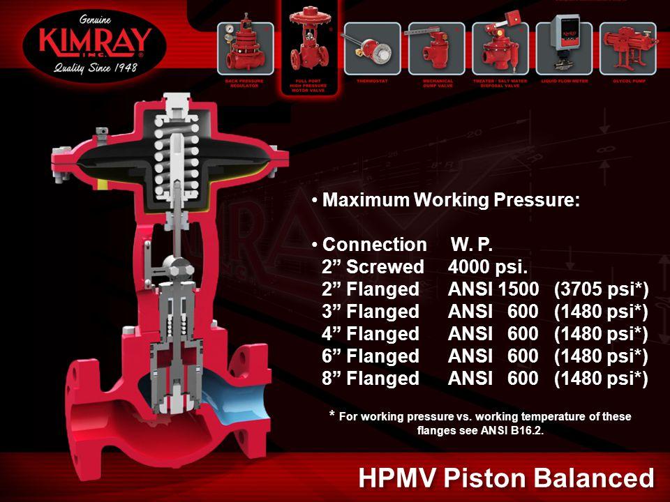 "Maximum Working Pressure: Connection W. P. 2"" Screwed 4000 psi. 2"" Flanged ANSI 1500 (3705 psi*) 3"" Flanged ANSI 600 (1480 psi*) 4"" Flanged ANSI 600 ("