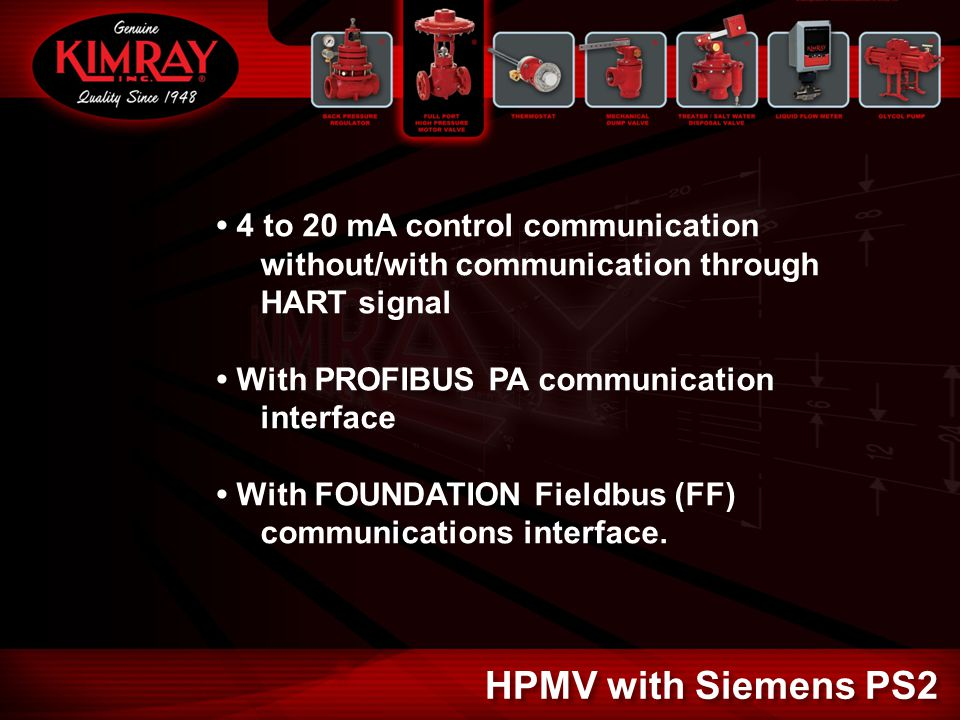 4 to 20 mA control communication without/with communication through HART signal With PROFIBUS PA communication interface With FOUNDATION Fieldbus (FF) communications interface.