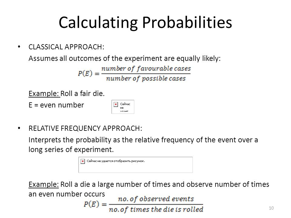 Calculating Probabilities CLASSICAL APPROACH: Assumes all outcomes of the experiment are equally likely: Example: Roll a fair die. E = even number REL