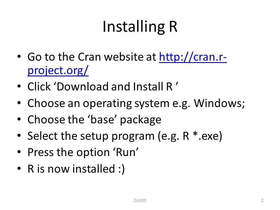 Installing R Go to the Cran website at http://cran.r- project.org/http://cran.r- project.org/ Click 'Download and Install R ' Choose an operating syst