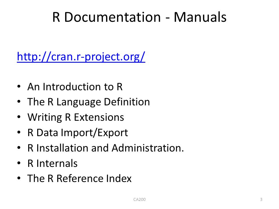 R Documentation - Manuals http://cran.r-project.org/ An Introduction to R The R Language Definition Writing R Extensions R Data Import/Export R Instal