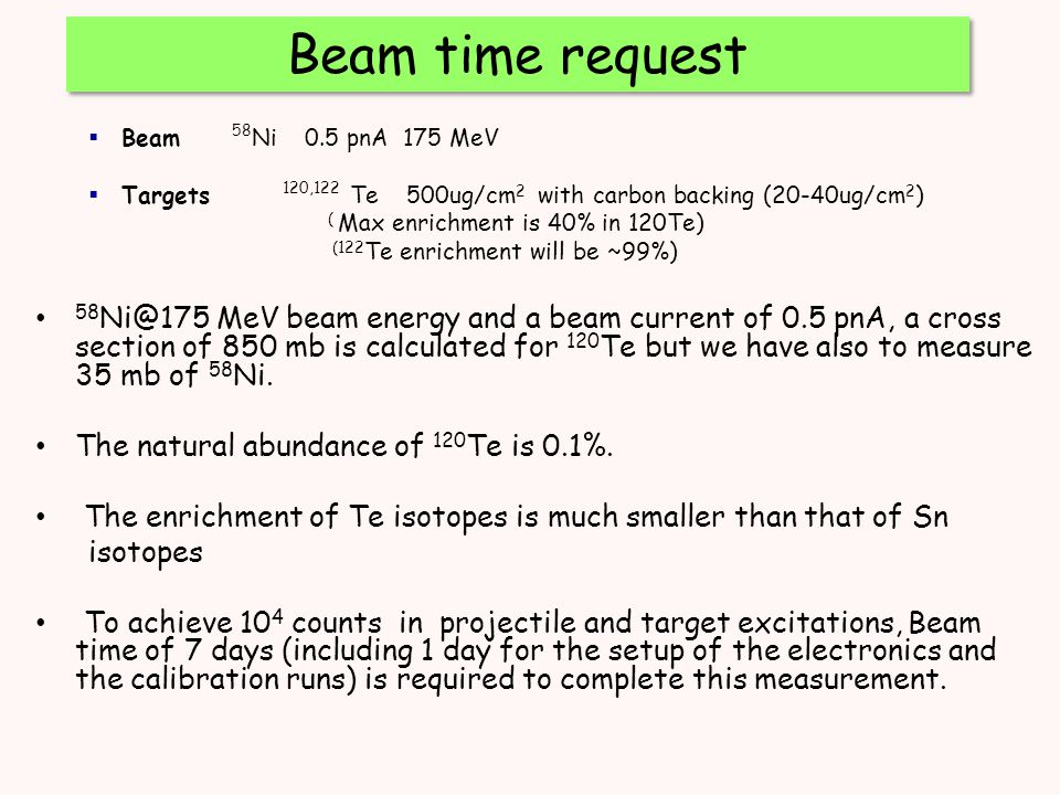  Beam 58 Ni 0.5 pnA 175 MeV  Targets 120,122 Te 500ug/cm 2 with carbon backing (20-40ug/cm 2 ) ( Max enrichment is 40% in 120Te) (122 Te enrichment will be ~99%) 58 Ni@175 MeV beam energy and a beam current of 0.5 pnA, a cross section of 850 mb is calculated for 120 Te but we have also to measure 35 mb of 58 Ni.