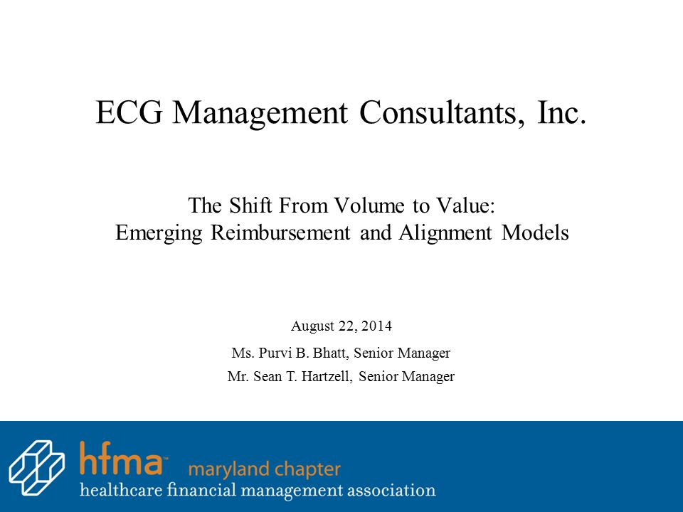 ECG Management Consultants, Inc. The Shift From Volume to Value: Emerging Reimbursement and Alignment Models August 22, 2014 Ms. Purvi B. Bhatt, Senio