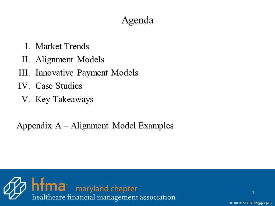Agenda I.Market Trends II.Alignment Models III.Innovative Payment Models IV.Case Studies V.Key Takeaways Appendix A – Alignment Model Examples 1 0100.
