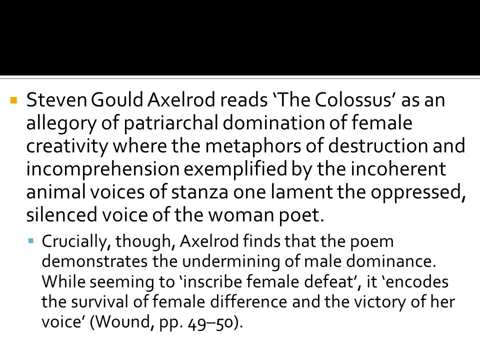  Steven Gould Axelrod reads 'The Colossus' as an allegory of patriarchal domination of female creativity where the metaphors of destruction and incom