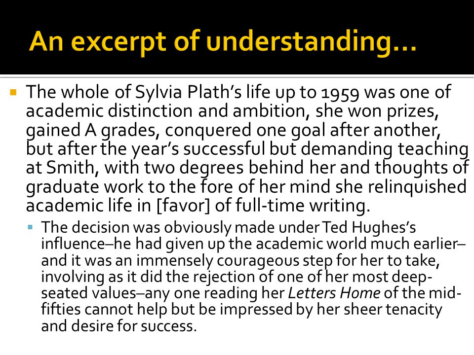  The whole of Sylvia Plath's life up to 1959 was one of academic distinction and ambition, she won prizes, gained A grades, conquered one goal after