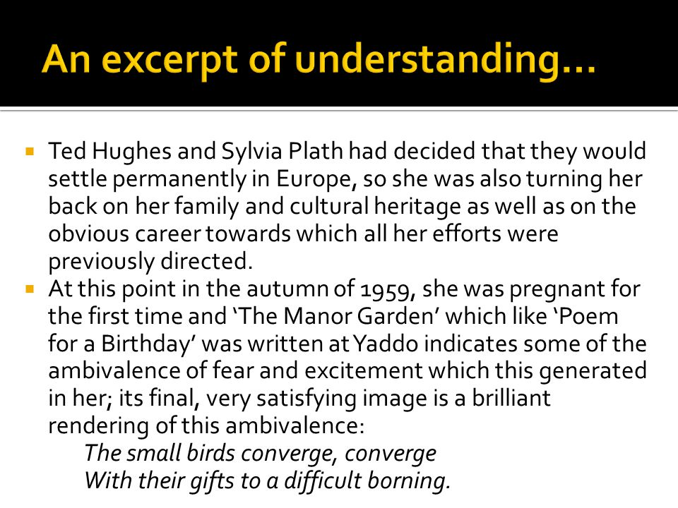  The period at Yaddo with its time for concentration and writing is a further factor: to be invited to Yaddo represented society's recognition of artistic merit and for Sylvia Plath such recognition always seems to have been more important than it is to Ted Hughes.
