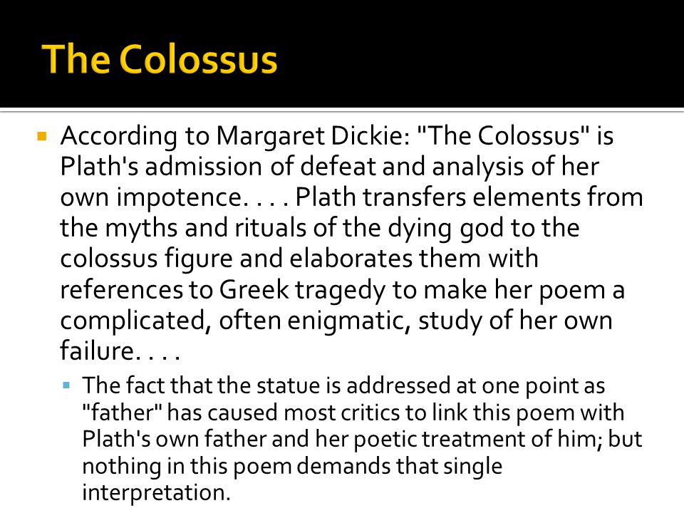  Perhaps the colossus is not the actual father but the creative father, a suggestion reinforced by the fact that the spirit of the Ouija board from which Plath and Hughes received hints of subjects for poems claimed that his family god, Kolossus, gave him most of his information.