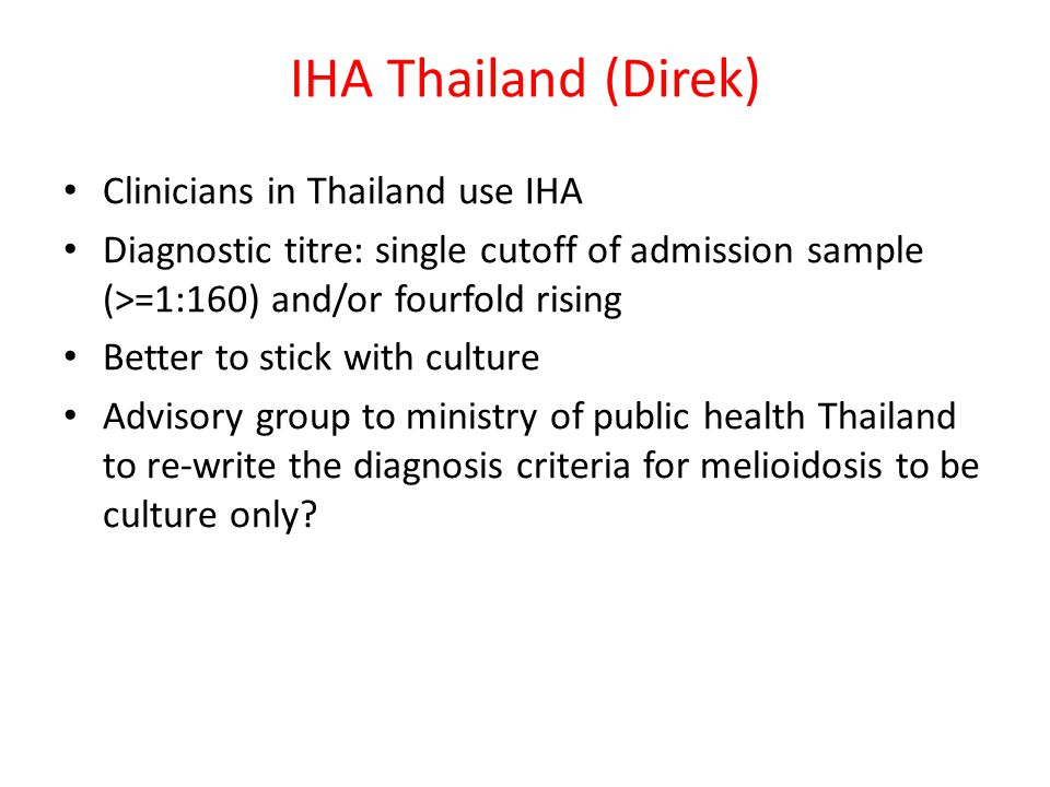 IHA Thailand (Direk) Clinicians in Thailand use IHA Diagnostic titre: single cutoff of admission sample (>=1:160) and/or fourfold rising Better to sti