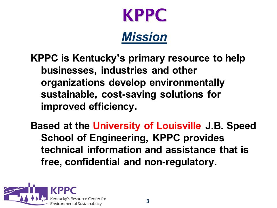 33KPPC Mission KPPC is Kentucky's primary resource to help businesses, industries and other organizations develop environmentally sustainable, cost-saving solutions for improved efficiency.