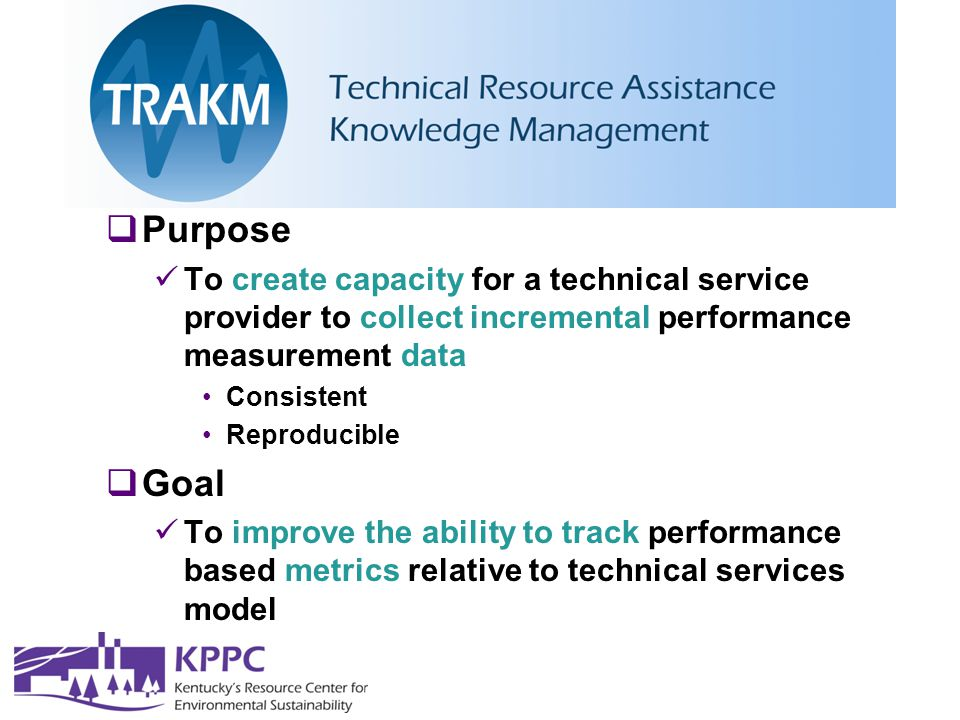  Purpose To create capacity for a technical service provider to collect incremental performance measurement data Consistent Reproducible  Goal To improve the ability to track performance based metrics relative to technical services model