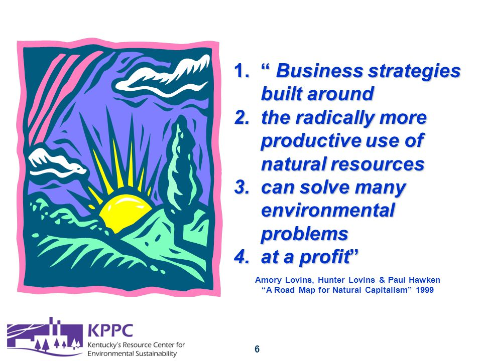 6 1. Business strategies built around 2.the radically more productive use of natural resources 3.can solve many environmental problems 4.at a profit Amory Lovins, Hunter Lovins & Paul Hawken A Road Map for Natural Capitalism 1999