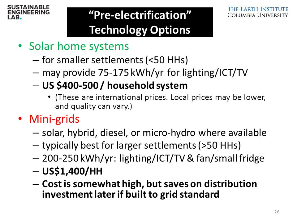 Solar home systems – for smaller settlements (<50 HHs) – may provide 75-175 kWh/yr for lighting/ICT/TV – US $400-500 / household system (These are int
