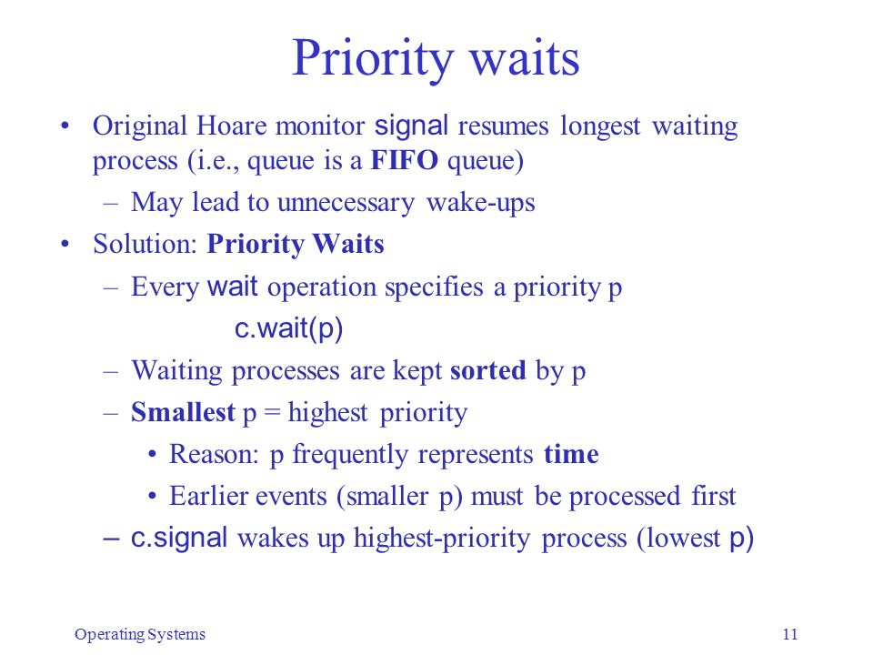 Priority waits Original Hoare monitor signal resumes longest waiting process (i.e., queue is a FIFO queue) –May lead to unnecessary wake-ups Solution:
