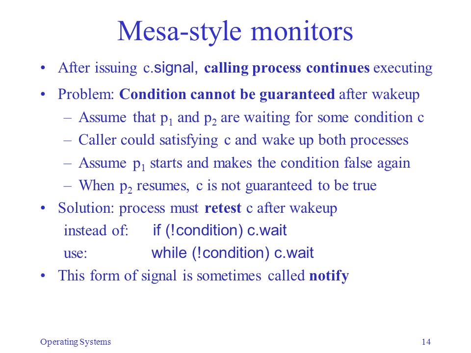 Mesa-style monitors After issuing c. signal, calling process continues executing Problem: Condition cannot be guaranteed after wakeup –Assume that p 1