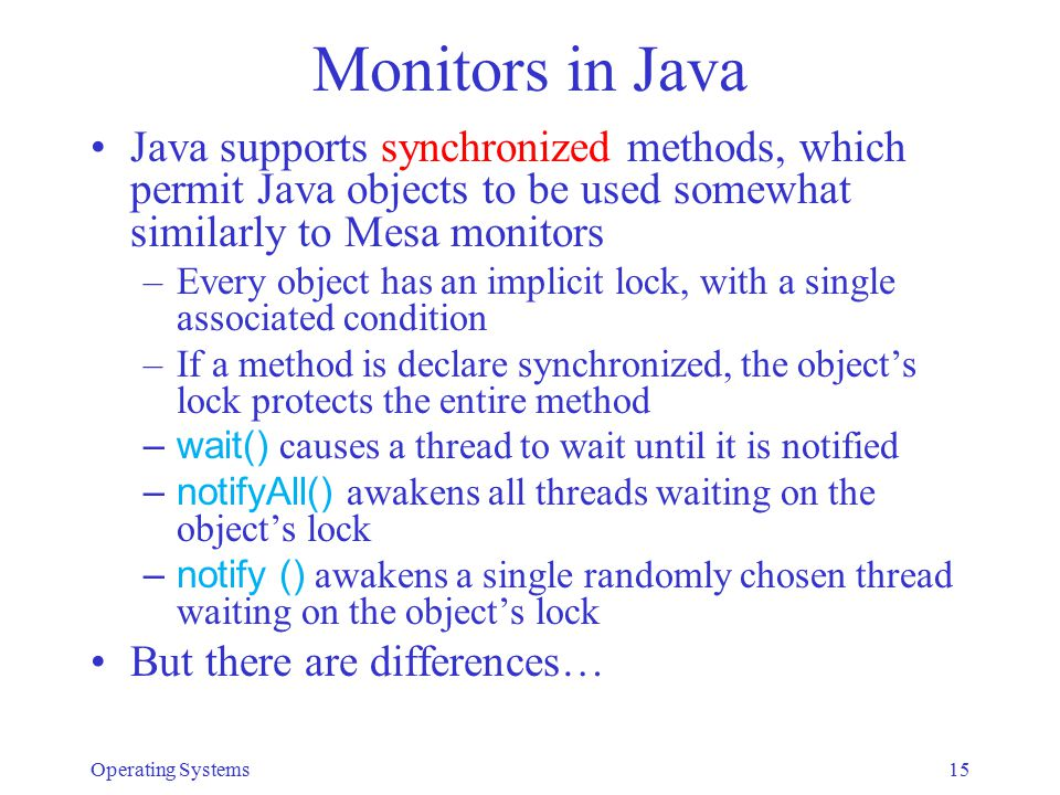 Monitors in Java Java supports synchronized methods, which permit Java objects to be used somewhat similarly to Mesa monitors –Every object has an imp