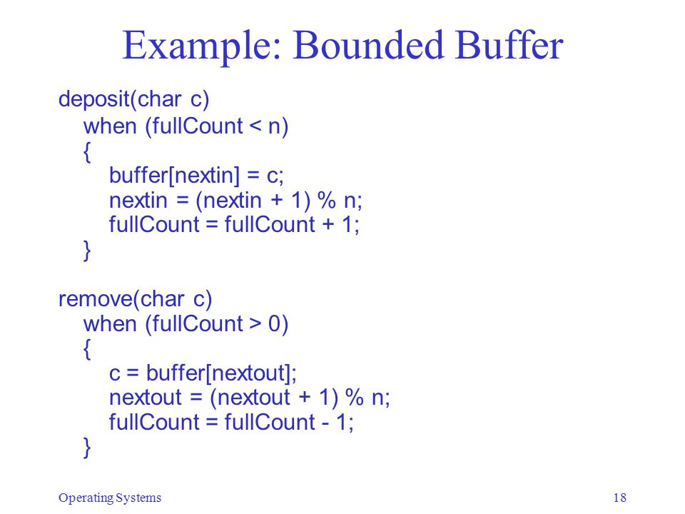 Example: Bounded Buffer deposit(char c) when (fullCount < n) { buffer[nextin] = c; nextin = (nextin + 1) % n; fullCount = fullCount + 1; } remove(char