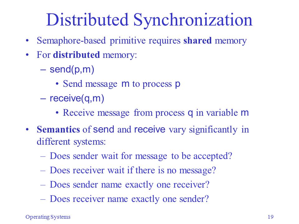 Distributed Synchronization Semaphore-based primitive requires shared memory For distributed memory: –send(p,m) Send message m to process p –receive(q,m) Receive message from process q in variable m Semantics of send and receive vary significantly in different systems: –Does sender wait for message to be accepted.