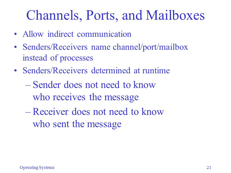 Channels, Ports, and Mailboxes Allow indirect communication Senders/Receivers name channel/port/mailbox instead of processes Senders/Receivers determined at runtime –Sender does not need to know who receives the message –Receiver does not need to know who sent the message Operating Systems21