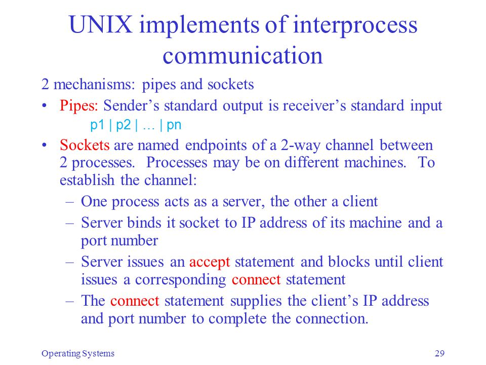 UNIX implements of interprocess communication 2 mechanisms: pipes and sockets Pipes: Sender's standard output is receiver's standard input p1 | p2 | …