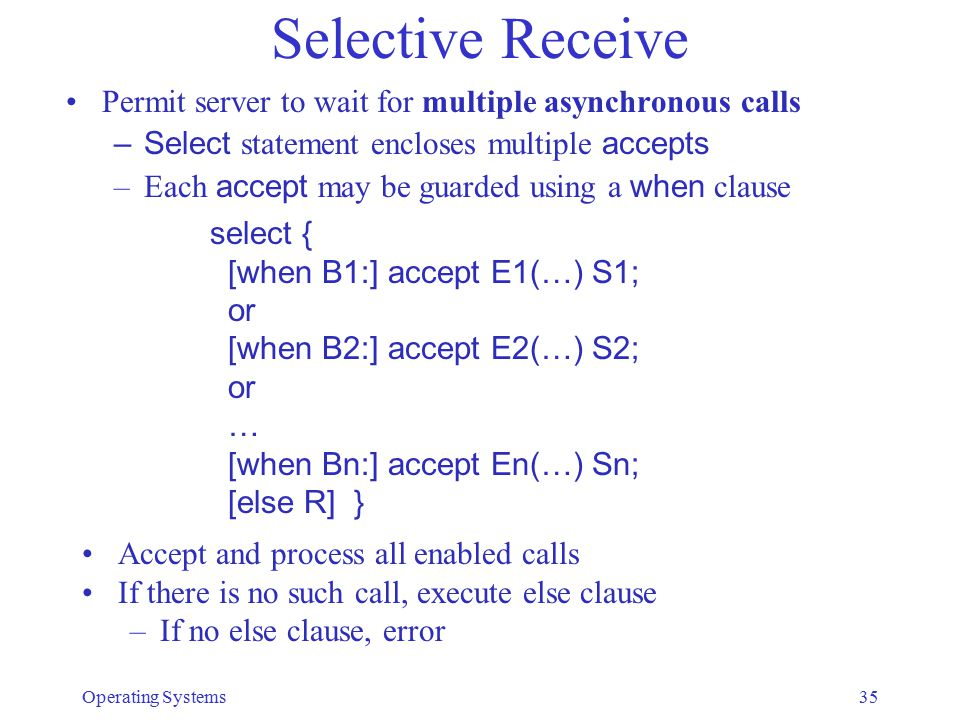 Selective Receive Permit server to wait for multiple asynchronous calls –Select statement encloses multiple accepts –Each accept may be guarded using a when clause Operating Systems35 select { [when B1:] accept E1(…) S1; or [when B2:] accept E2(…) S2; or … [when Bn:] accept En(…) Sn; [else R] } Accept and process all enabled calls If there is no such call, execute else clause –If no else clause, error
