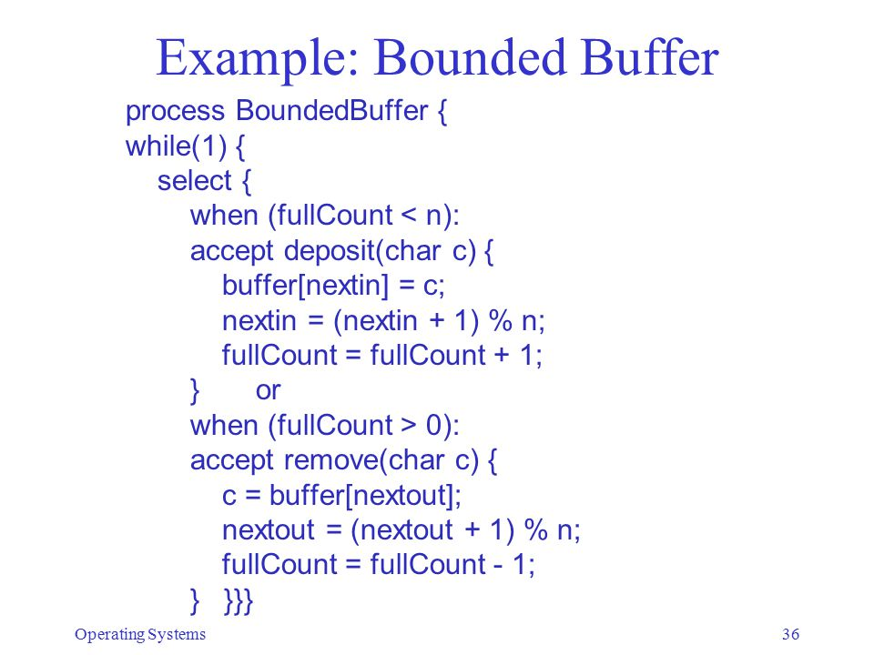 Example: Bounded Buffer process BoundedBuffer { while(1) { select { when (fullCount < n): accept deposit(char c) { buffer[nextin] = c; nextin = (nexti