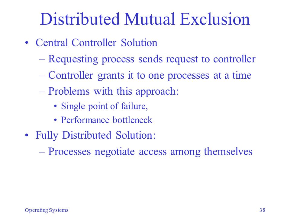 Distributed Mutual Exclusion Central Controller Solution –Requesting process sends request to controller –Controller grants it to one processes at a t