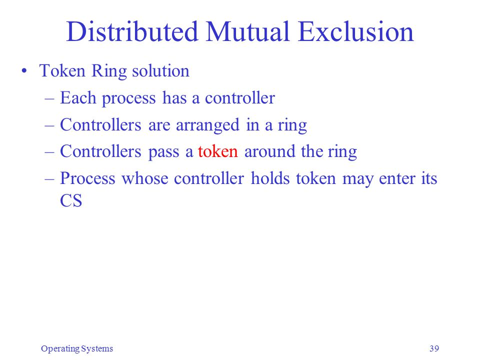 Distributed Mutual Exclusion Token Ring solution –Each process has a controller –Controllers are arranged in a ring –Controllers pass a token around t