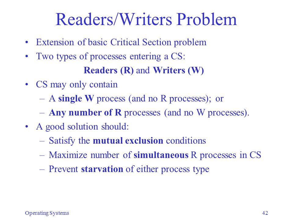 Readers/Writers Problem Extension of basic Critical Section problem Two types of processes entering a CS: Readers (R) and Writers (W) CS may only cont