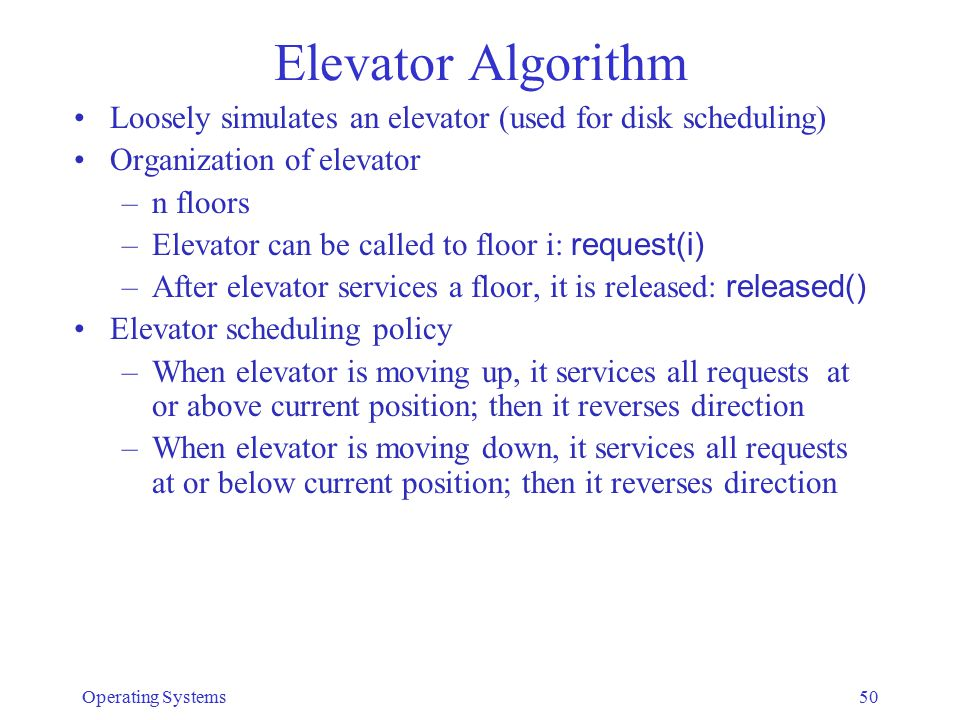 Elevator Algorithm Loosely simulates an elevator (used for disk scheduling) Organization of elevator –n floors –Elevator can be called to floor i: req