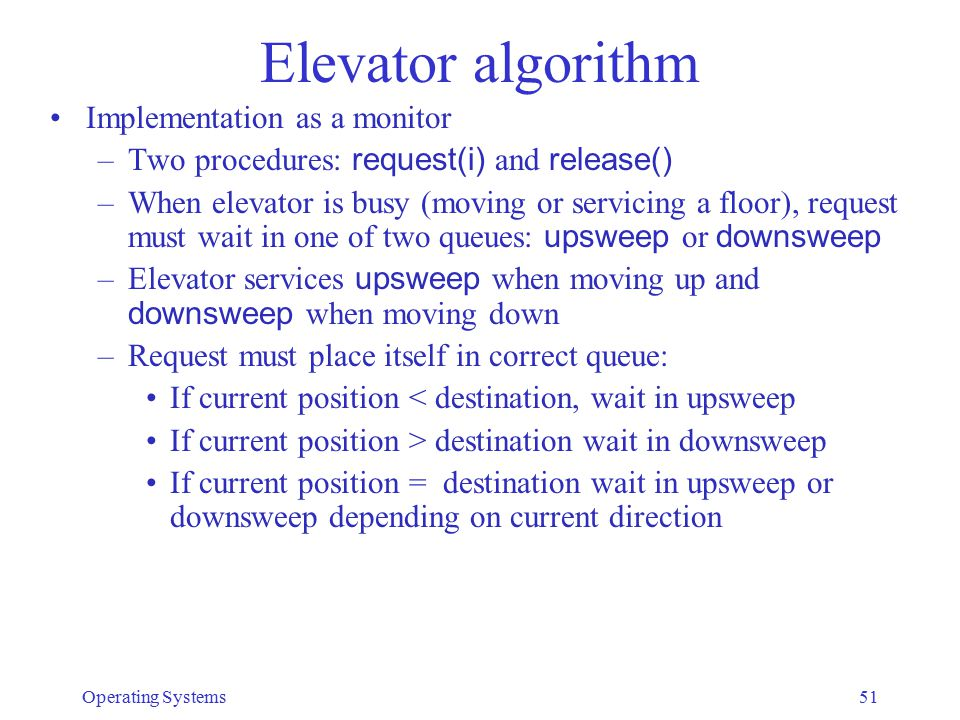 Elevator algorithm Implementation as a monitor –Two procedures: request(i) and release() –When elevator is busy (moving or servicing a floor), request must wait in one of two queues: upsweep or downsweep –Elevator services upsweep when moving up and downsweep when moving down –Request must place itself in correct queue: If current position < destination, wait in upsweep If current position > destination wait in downsweep If current position = destination wait in upsweep or downsweep depending on current direction Operating Systems51
