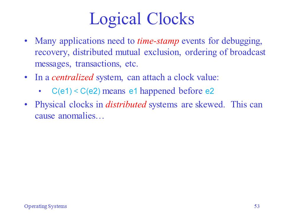 Logical Clocks Many applications need to time-stamp events for debugging, recovery, distributed mutual exclusion, ordering of broadcast messages, tran