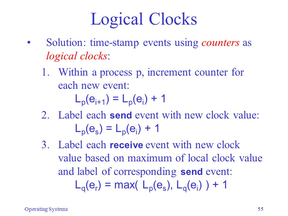 Logical Clocks Solution: time-stamp events using counters as logical clocks: 1.Within a process p, increment counter for each new event: L p (e i+1 ) = L p (e i ) + 1 2.Label each send event with new clock value: L p (e s ) = L p (e i ) + 1 3.Label each receive event with new clock value based on maximum of local clock value and label of corresponding send event: L q (e r ) = max( L p (e s ), L q (e i ) ) + 1 Operating Systems55