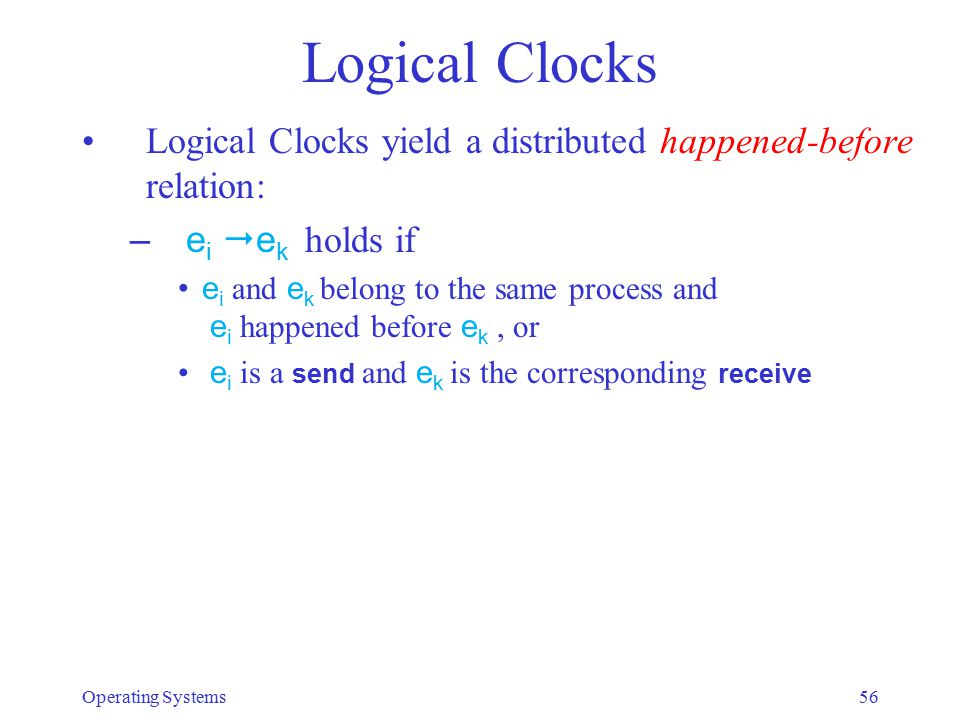 Logical Clocks Logical Clocks yield a distributed happened-before relation: –e i  e k holds if e i and e k belong to the same process and e i happene
