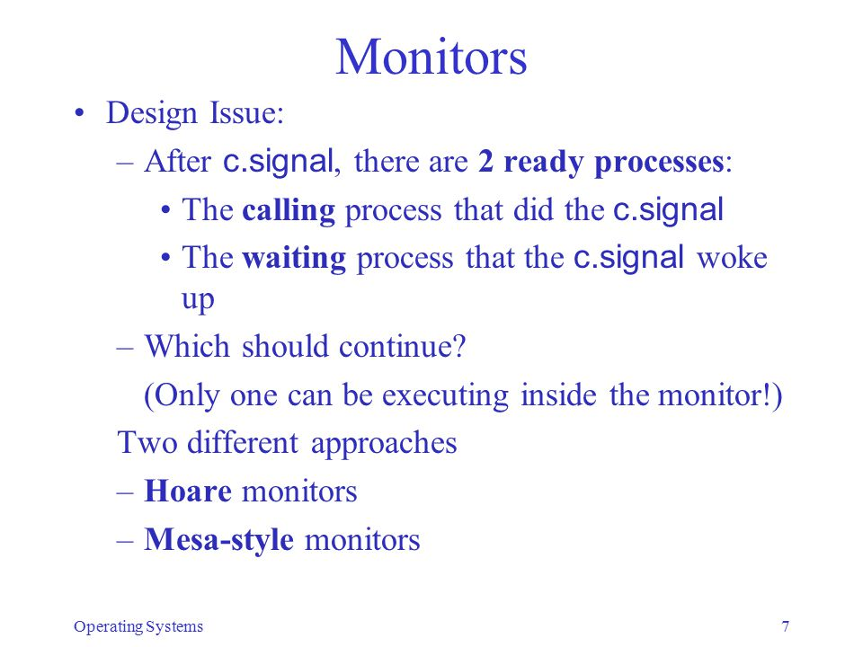 Monitors Design Issue: –After c.signal, there are 2 ready processes: The calling process that did the c.signal The waiting process that the c.signal w