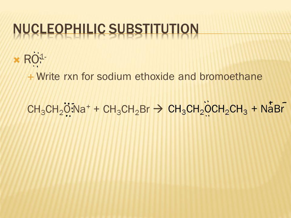  RO 1-  Write rxn for sodium ethoxide and bromoethane CH 3 CH 2 O Na + + CH 3 CH 2 Br  CH 3 CH 2 OCH 2 CH 3 + NaBr