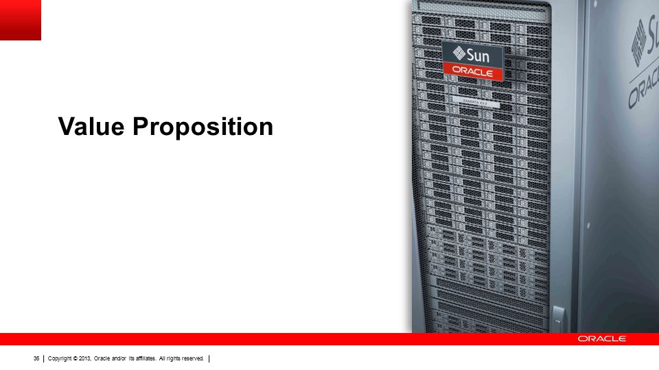 Copyright © 2013, Oracle and/or its affiliates. All rights reserved. 36 Value Proposition