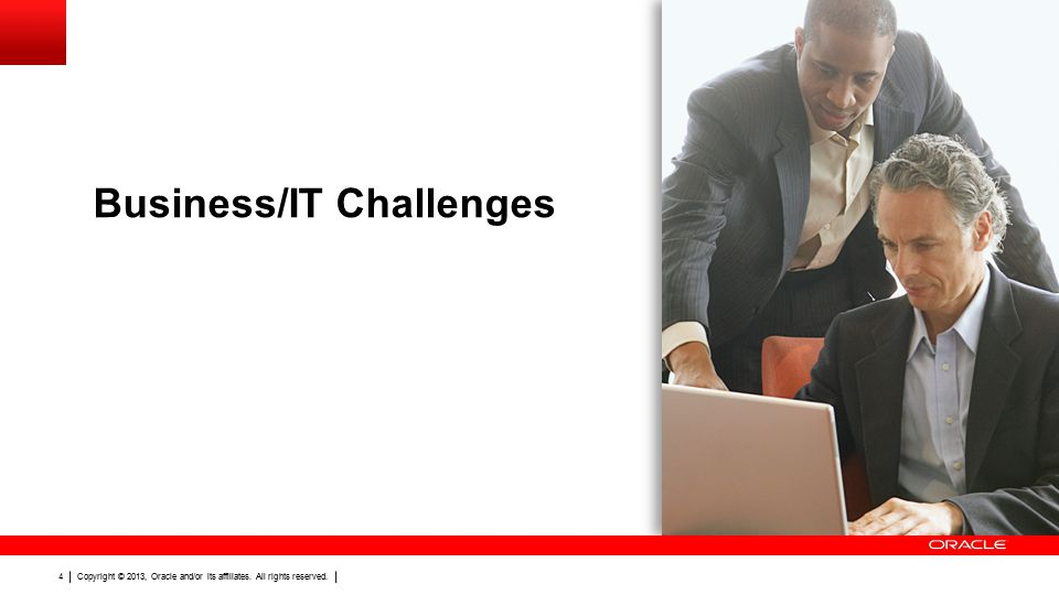 Copyright © 2013, Oracle and/or its affiliates. All rights reserved. 4 Business/IT Challenges