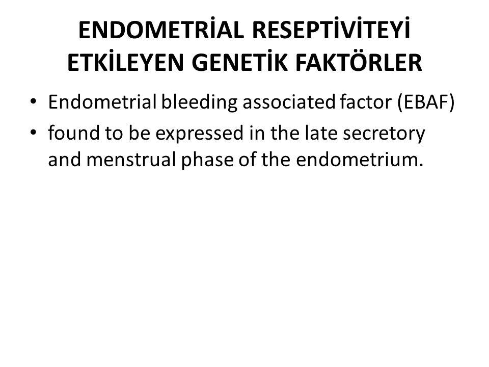 ENDOMETRİAL RESEPTİVİTEYİ ETKİLEYEN GENETİK FAKTÖRLER Endometrial bleeding associated factor (EBAF) found to be expressed in the late secretory and me