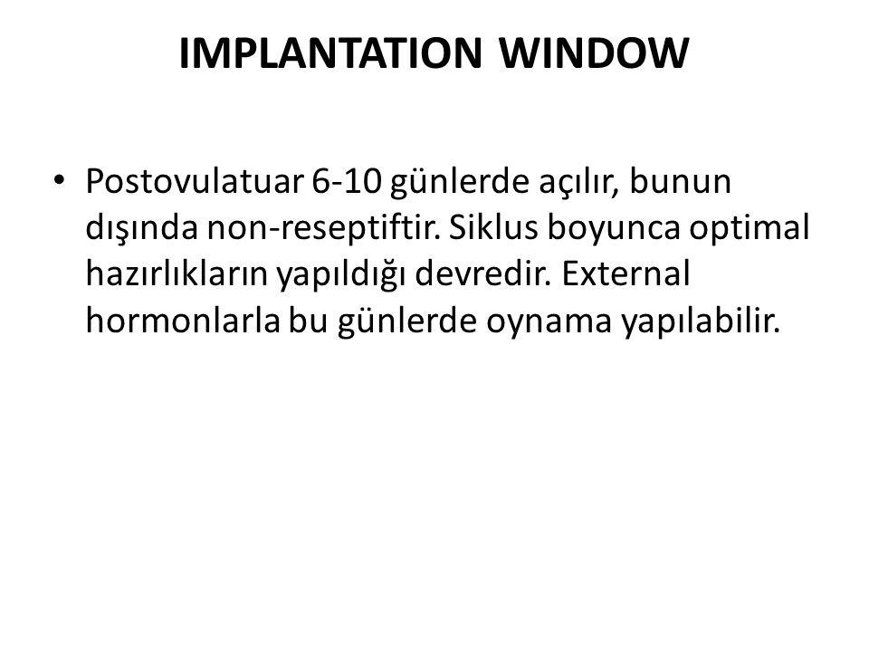 IMPLANTATION WINDOW Postovulatuar 6-10 günlerde açılır, bunun dışında non-reseptiftir. Siklus boyunca optimal hazırlıkların yapıldığı devredir. Extern