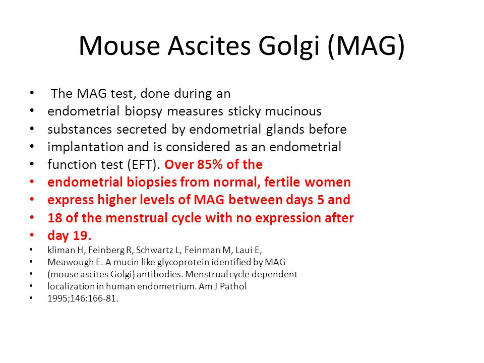 Mouse Ascites Golgi (MAG) The MAG test, done during an endometrial biopsy measures sticky mucinous substances secreted by endometrial glands before im